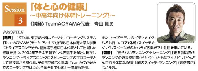 セッション3)「体と心の健康」 ~中高年向け体幹トレーニング!~ 講師プロフィール)TeamAOYAMA代表 青山 剛氏 【略歴】 1974年、東京都出身。パーソナルコーチングシステム『TeamAOYAMA(チーム アオヤマ)』代表。日本体育大学入学後にトライアスロンを始め、世界選手権に日本代表として出場した経験を持つ。2004年アテネ五輪では代表選手を輩出。現在はランニング・トライアスロン・クロストレーニングのプロコーチとして競技者から初心者、子供まで幅広く指導。TeamAOYAMAでのコーチングをはじめ、全国各地でセミナー講演も開催。 また、トップモデルのボディメイクなども行い、コア(体幹)スイッチメソッドはスポーツ界のみならず各業界でも注目を集めている。 【著書】 『走らないランニング・トレーニング』『走る前に読む!ランニングの取扱説明書(トリセツ)』(ともにマイナビ)、『どんどん走れる体になる!青山剛のスイッチ・ランニング』(高橋書店) ほか多数。